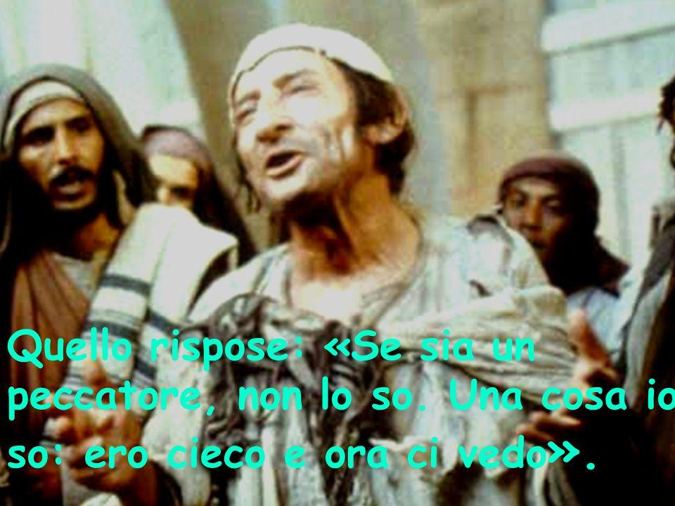 Quello rispose: «Se sia un peccatore, non lo so. Una cosa io so: ero cieco e ora ci vedo ».