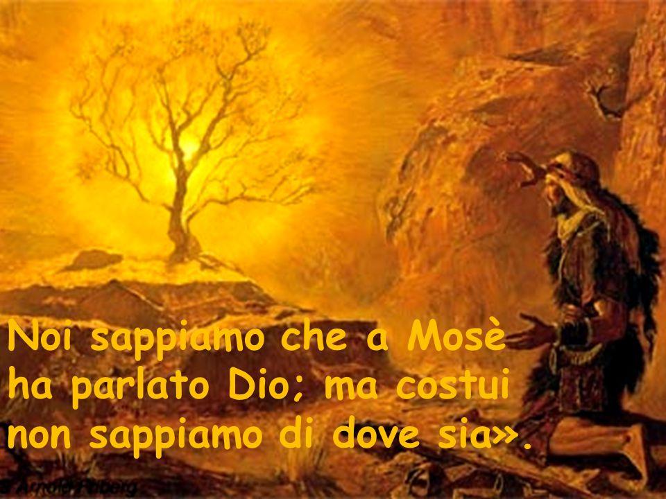 Noi sappiamo che a Mosè ha parlato Dio; ma costui non sappiamo di dove sia».