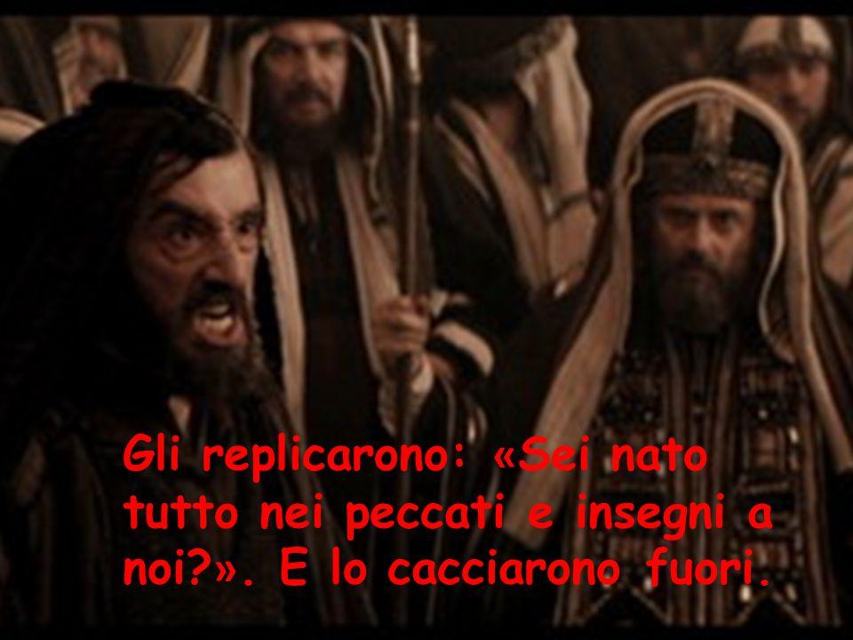 Gli replicarono: « Sei nato tutto nei peccati e insegni a noi? ». E lo cacciarono fuori.