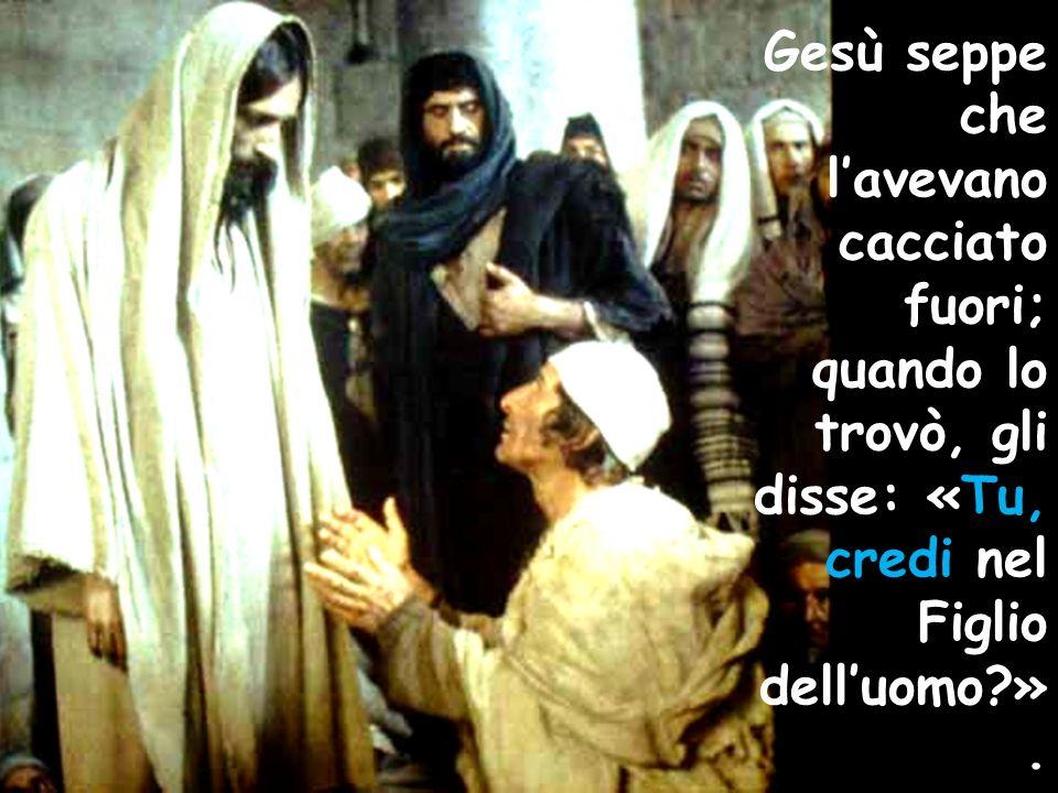 Gesù seppe che l'avevano cacciato fuori; quando lo trovò, gli disse: «Tu, credi nel Figlio dell'uomo?».