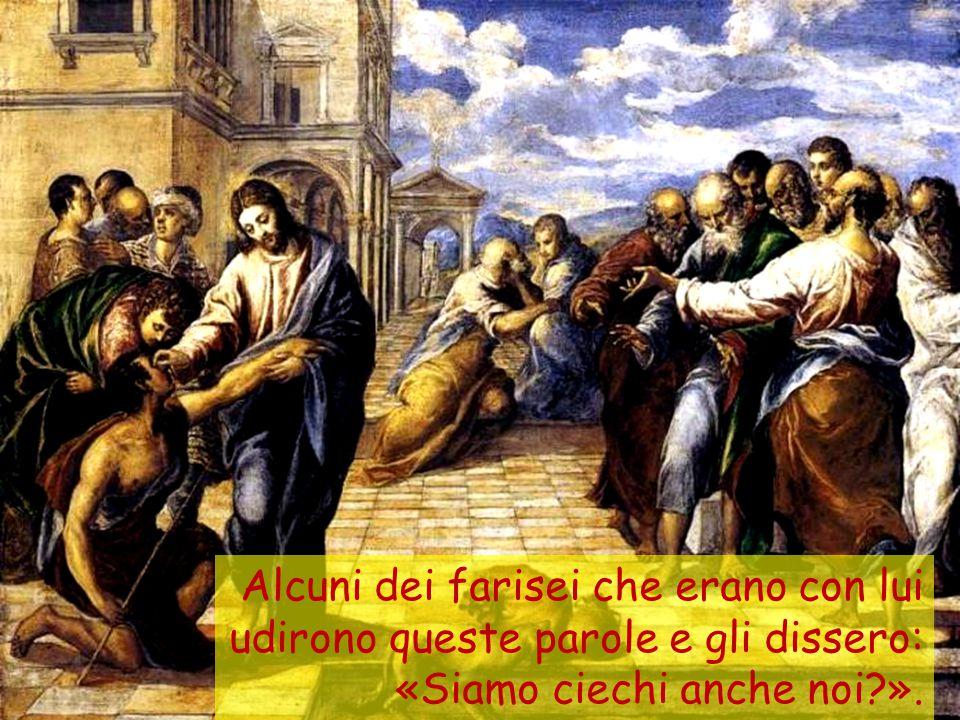 Alcuni dei farisei che erano con lui udirono queste parole e gli dissero: «Siamo ciechi anche noi?».