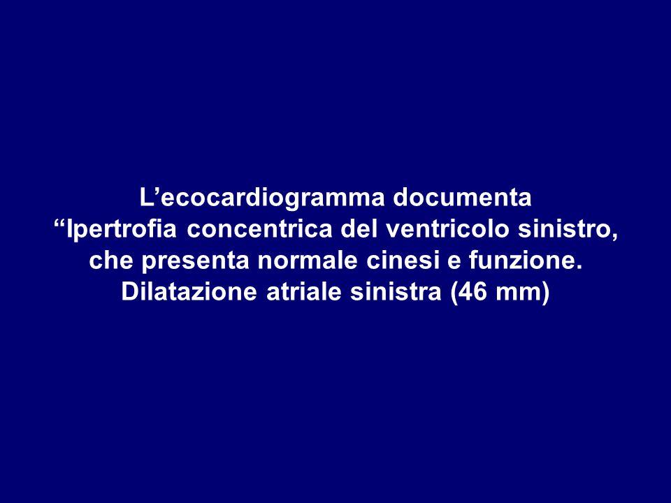 """L'ecocardiogramma documenta """"Ipertrofia concentrica del ventricolo sinistro, che presenta normale cinesi e funzione. Dilatazione atriale sinistra (46"""