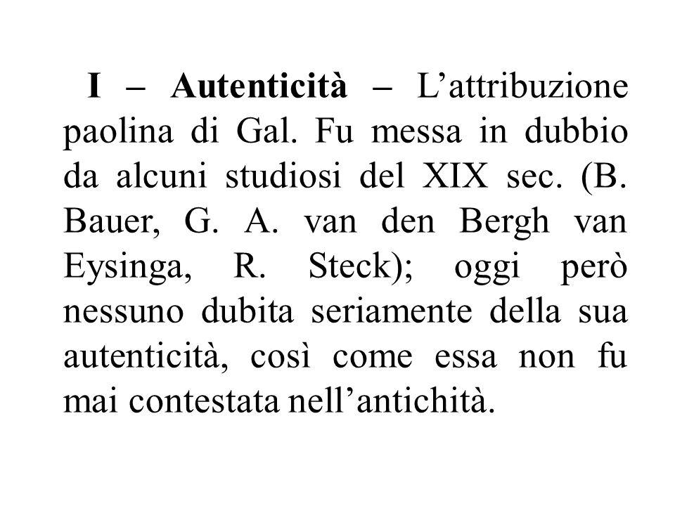I – Autenticità – L'attribuzione paolina di Gal. Fu messa in dubbio da alcuni studiosi del XIX sec. (B. Bauer, G. A. van den Bergh van Eysinga, R. Ste