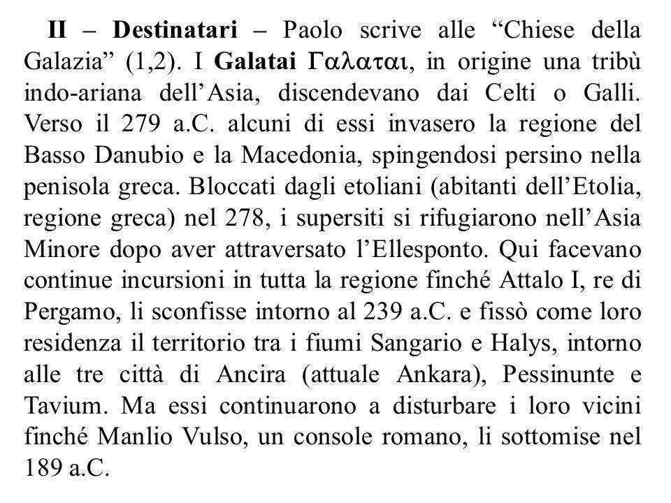 """II – Destinatari – Paolo scrive alle """"Chiese della Galazia"""" (1,2). I Galatai , in origine una tribù indo-ariana dell'Asia, discendevano dai Celt"""