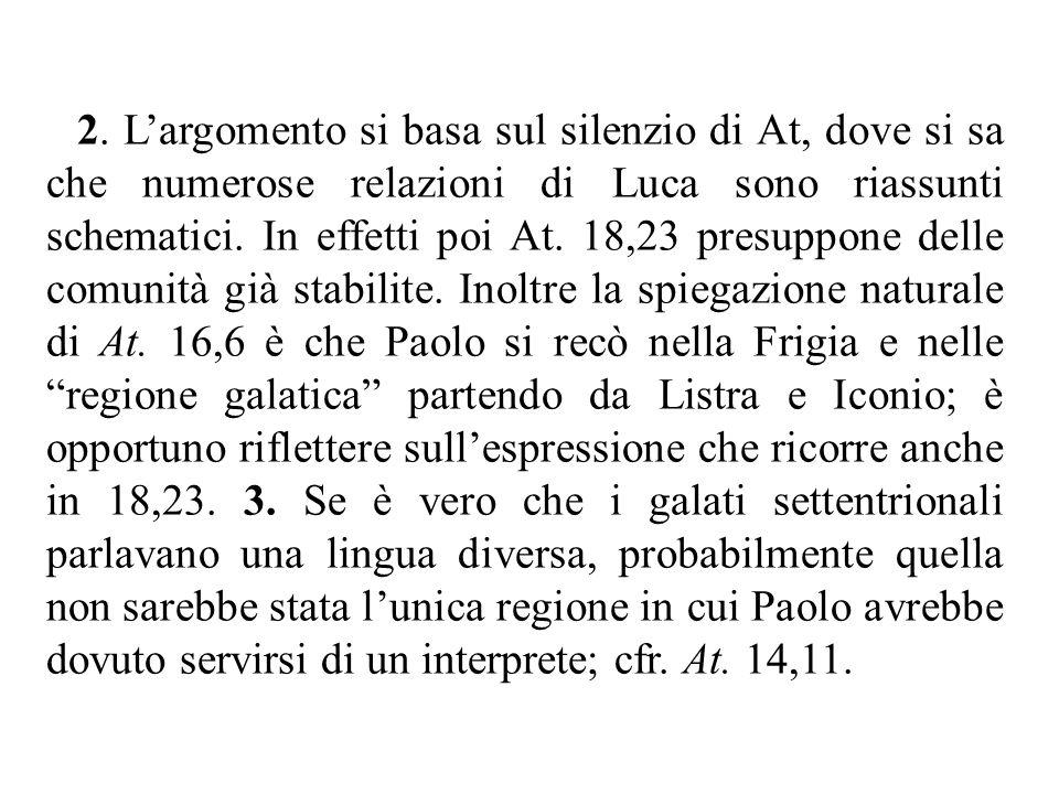 2. L'argomento si basa sul silenzio di At, dove si sa che numerose relazioni di Luca sono riassunti schematici. In effetti poi At. 18,23 presuppone de