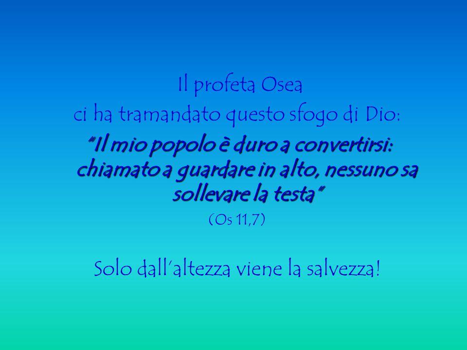 Il profeta Osea ci ha tramandato questo sfogo di Dio: Il mio popolo è duro a convertirsi: chiamato a guardare in alto, nessuno sa sollevare la testa (Os 11,7) Solo dall'altezza viene la salvezza!
