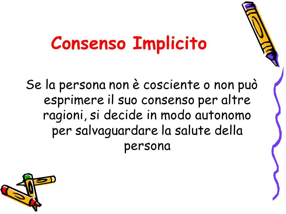 Consenso Implicito Se la persona non è cosciente o non può esprimere il suo consenso per altre ragioni, si decide in modo autonomo per salvaguardare la salute della persona