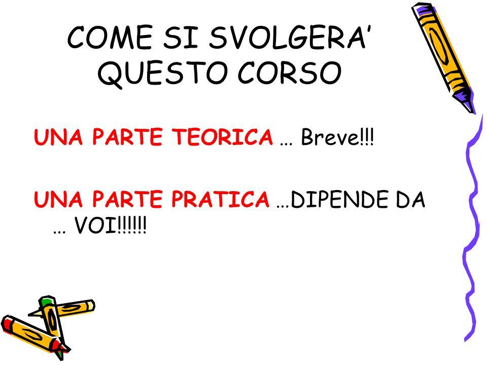 COME SI SVOLGERA' QUESTO CORSO UNA PARTE TEORICA … Breve!!! UNA PARTE PRATICA …DIPENDE DA … VOI!!!!!!