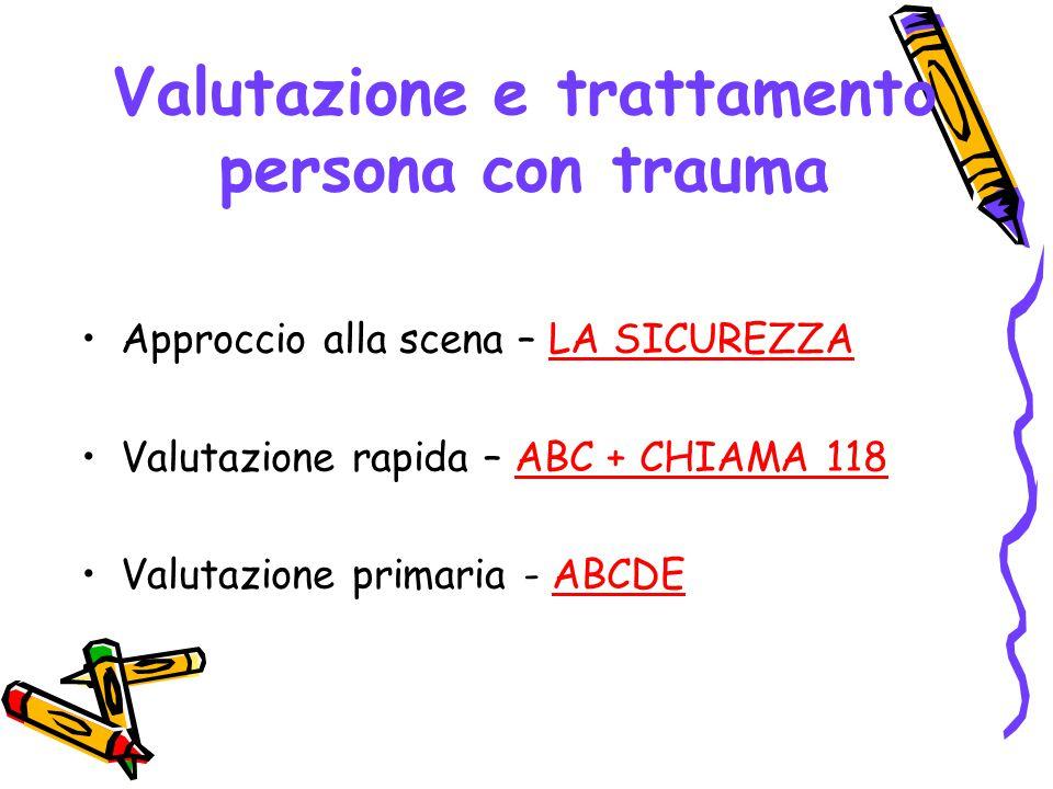 Valutazione e trattamento persona con trauma Approccio alla scena – LA SICUREZZA Valutazione rapida – ABC + CHIAMA 118 Valutazione primaria - ABCDE