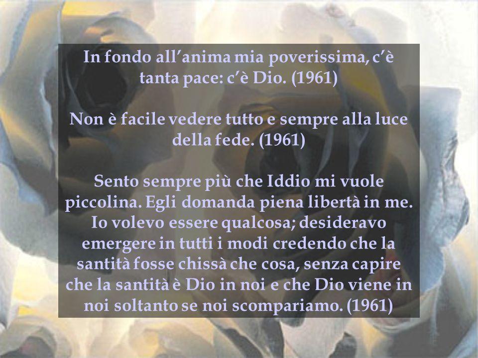 In fondo all'anima mia poverissima, c'è tanta pace: c'è Dio. (1961) Non è facile vedere tutto e sempre alla luce della fede. (1961) Sento sempre più c