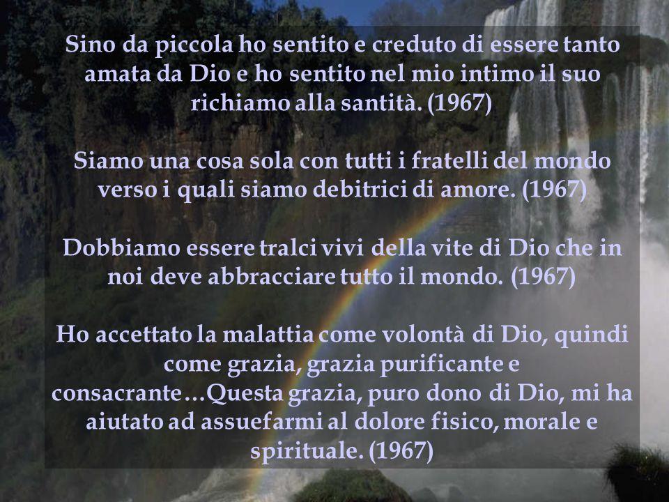 Sino da piccola ho sentito e creduto di essere tanto amata da Dio e ho sentito nel mio intimo il suo richiamo alla santità. (1967) Siamo una cosa sola