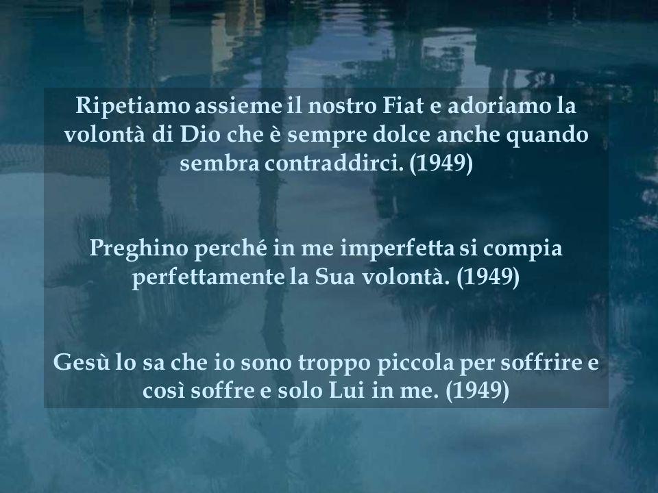 Ripetiamo assieme il nostro Fiat e adoriamo la volontà di Dio che è sempre dolce anche quando sembra contraddirci. (1949) Preghino perché in me imperf