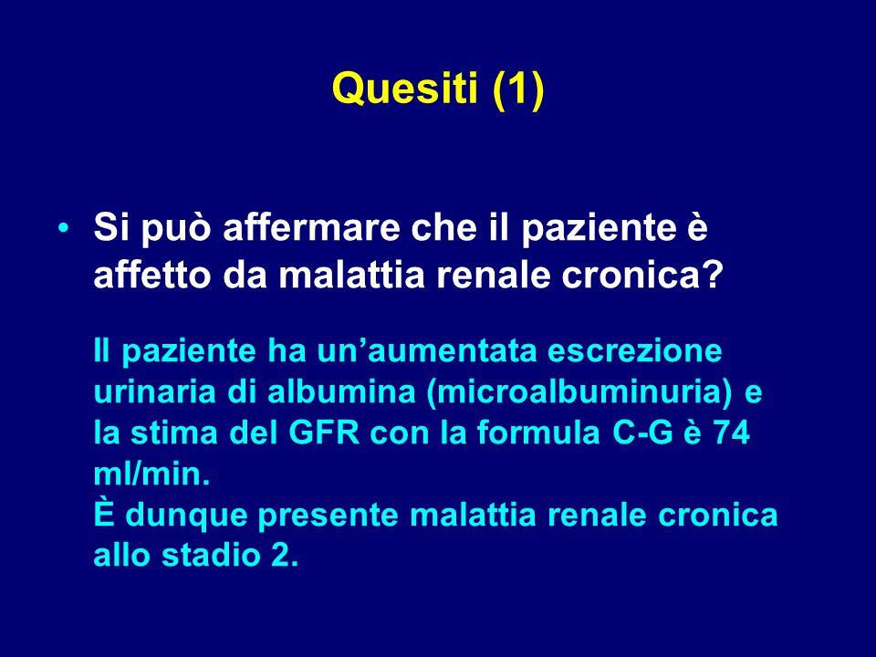 Il paziente ha un'aumentata escrezione urinaria di albumina (microalbuminuria) e la stima del GFR con la formula C-G è 74 ml/min.