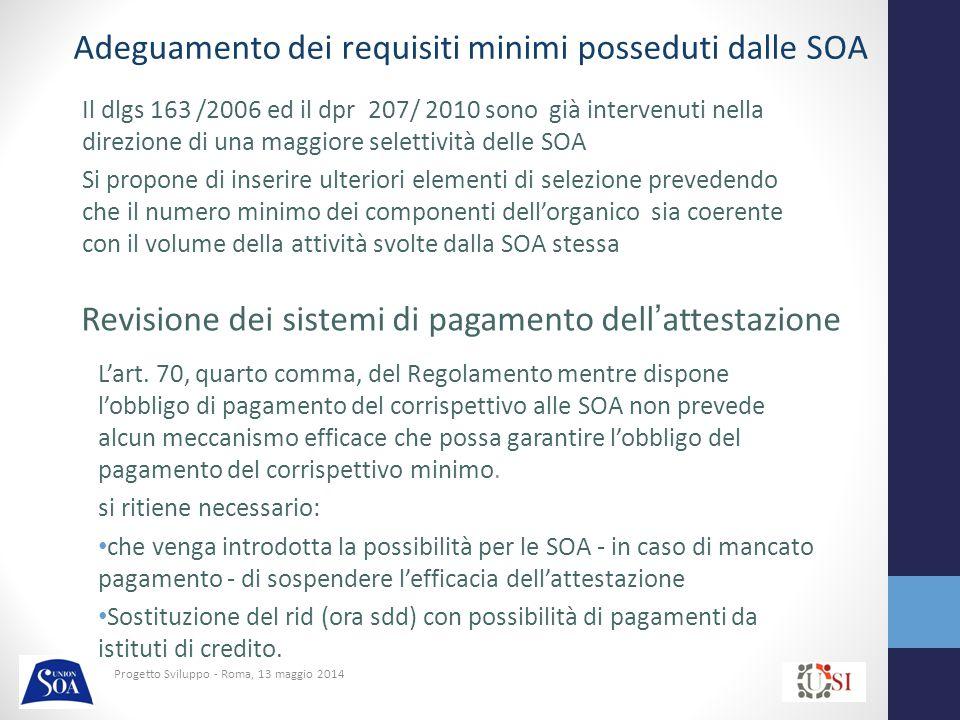 Progetto Sviluppo - Roma, 13 maggio 2014 Il dlgs 163 /2006 ed il dpr 207/ 2010 sono già intervenuti nella direzione di una maggiore selettività delle SOA Si propone di inserire ulteriori elementi di selezione prevedendo che il numero minimo dei componenti dell'organico sia coerente con il volume della attività svolte dalla SOA stessa Adeguamento dei requisiti minimi posseduti dalle SOA Revisione dei sistemi di pagamento dell'attestazione L'art.