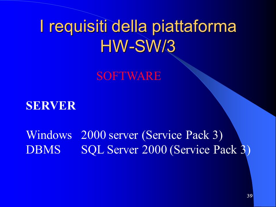 39 I requisiti della piattaforma HW-SW/3 SOFTWARE SERVER Windows2000 server (Service Pack 3) DBMSSQL Server 2000 (Service Pack 3)