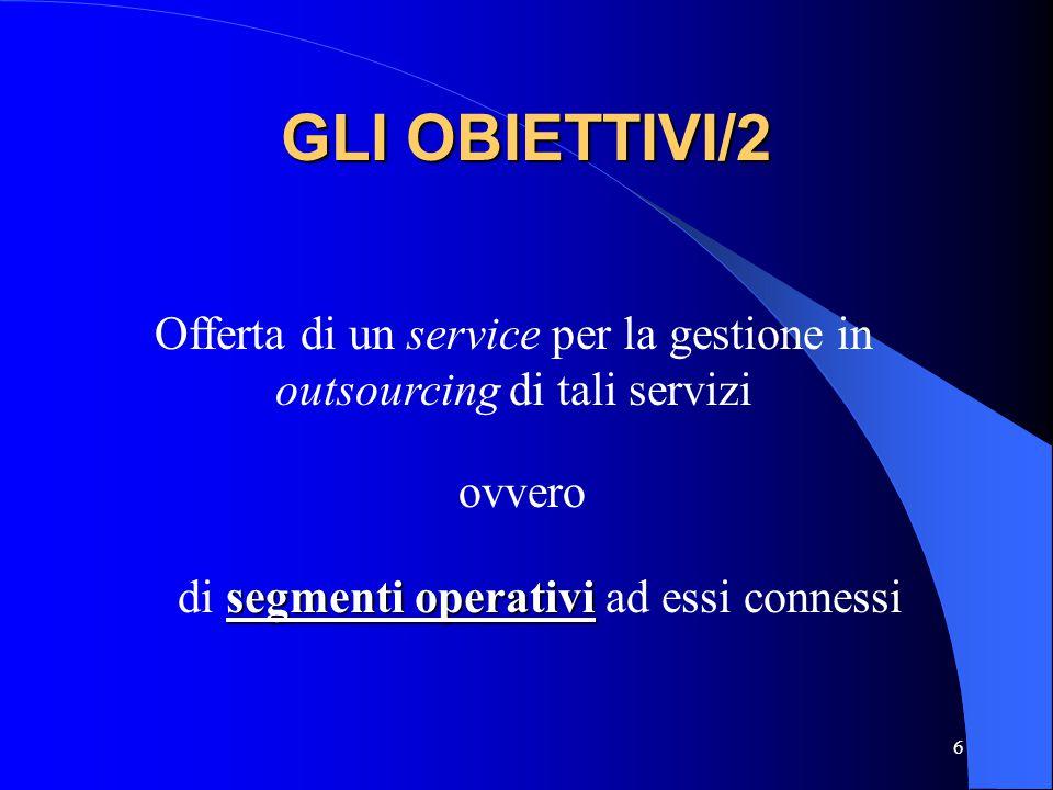 6 GLI OBIETTIVI/2 Offerta di un service per la gestione in outsourcing di tali servizi ovvero segmenti operativi di segmenti operativi ad essi conness
