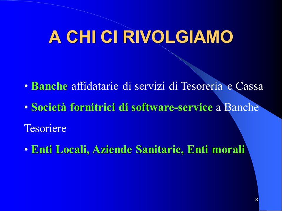 8 A CHI CI RIVOLGIAMO Banche Banche affidatarie di servizi di Tesoreria e Cassa Società fornitrici di software-service Società fornitrici di software-