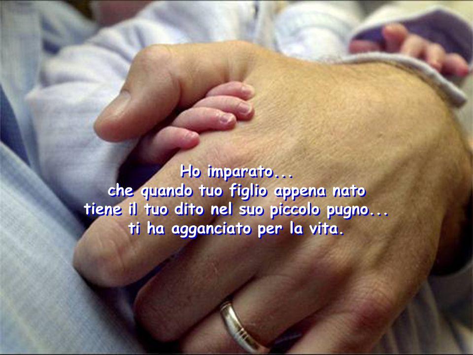 Ho imparato... che quando tuo figlio appena nato tiene il tuo dito nel suo piccolo pugno... ti ha agganciato per la vita. Ho imparato... che quando tu