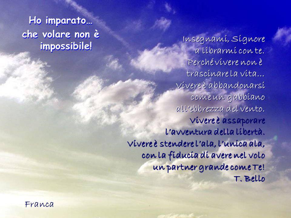 Ho imparato… che volare non è impossibile! Ho imparato… che volare non è impossibile! Insegnami, Signore a librarmi con te. Perché vivere non è trasci