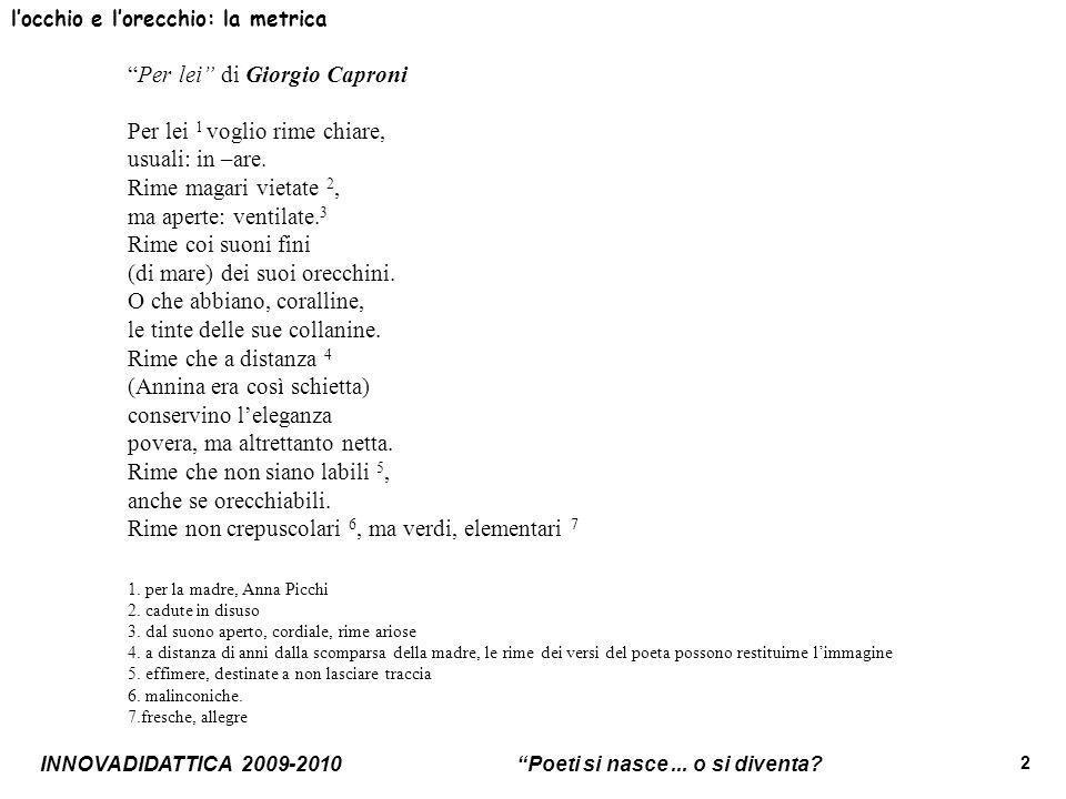 2 l'occhio e l'orecchio: la metrica Per lei di Giorgio Caproni Per lei 1 voglio rime chiare, usuali: in –are.