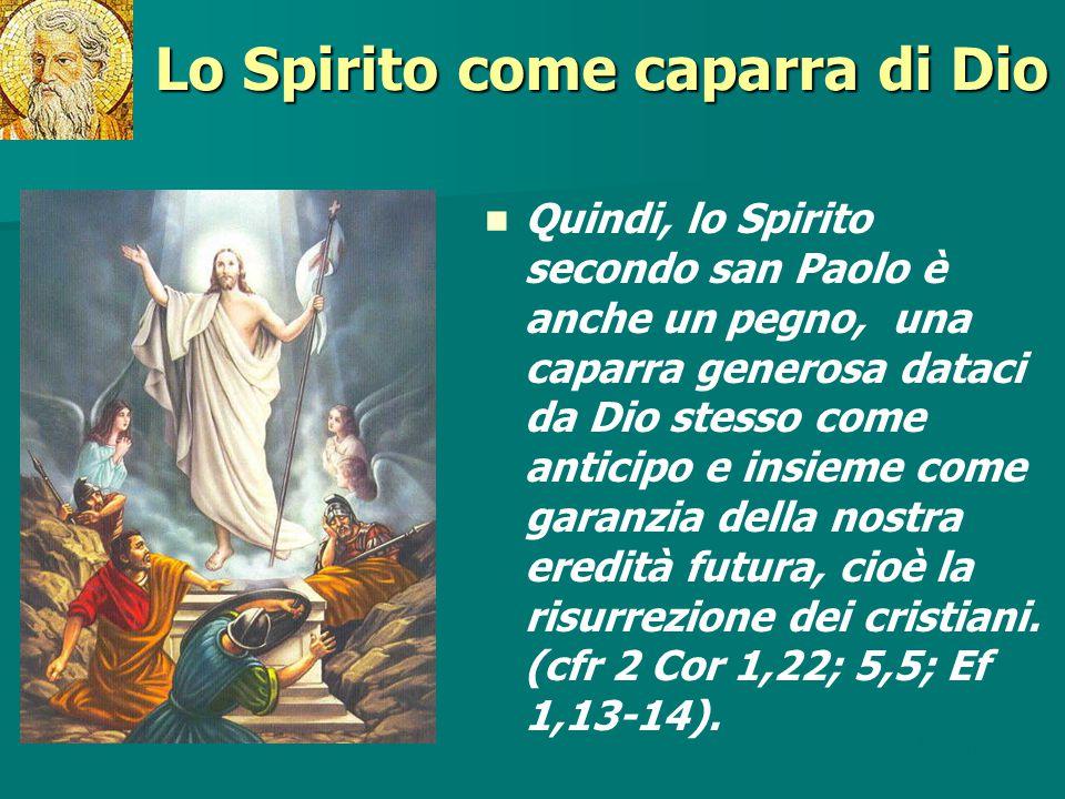 Lo Spirito come caparra di Dio Quindi, lo Spirito secondo san Paolo è anche un pegno, una caparra generosa dataci da Dio stesso come anticipo e insiem