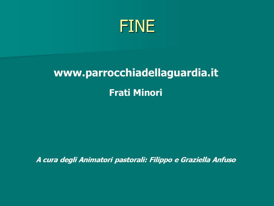 FINE www.parrocchiadellaguardia.it Frati Minori A cura degli Animatori pastorali: Filippo e Graziella Anfuso Fine