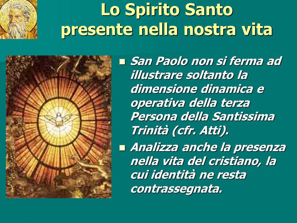 Lo Spirito Santo presente nella nostra vita San Paolo non si ferma ad illustrare soltanto la dimensione dinamica e operativa della terza Persona della