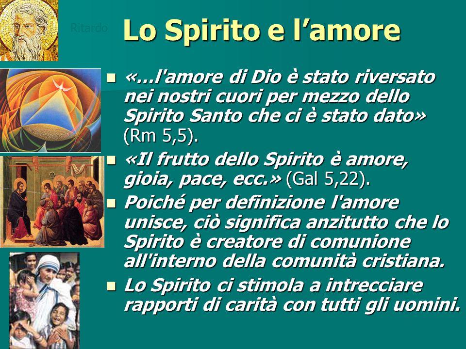 Lo Spirito e l'amore «…l'amore di Dio è stato riversato nei nostri cuori per mezzo dello Spirito Santo che ci è stato dato» (Rm 5,5). «…l'amore di Dio
