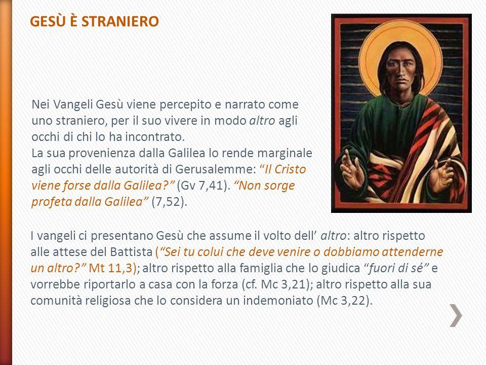 GESÙ È STRANIERO Nei Vangeli Gesù viene percepito e narrato come uno straniero, per il suo vivere in modo altro agli occhi di chi lo ha incontrato.