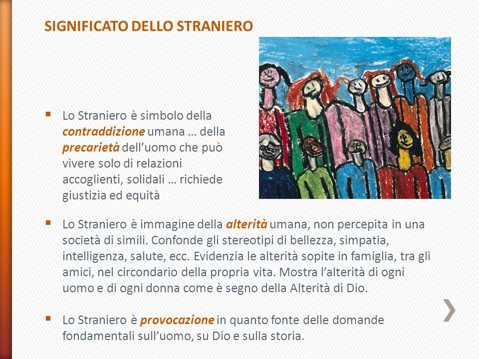 SIGNIFICATO DELLO STRANIERO  Lo Straniero è immagine della alterità umana, non percepita in una società di simili.