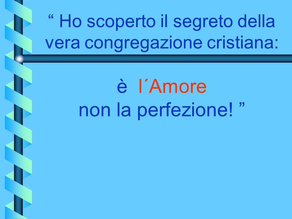""""""" Ho scoperto il segreto della vera congregazione cristiana: è l´Amore non la perfezione! """""""