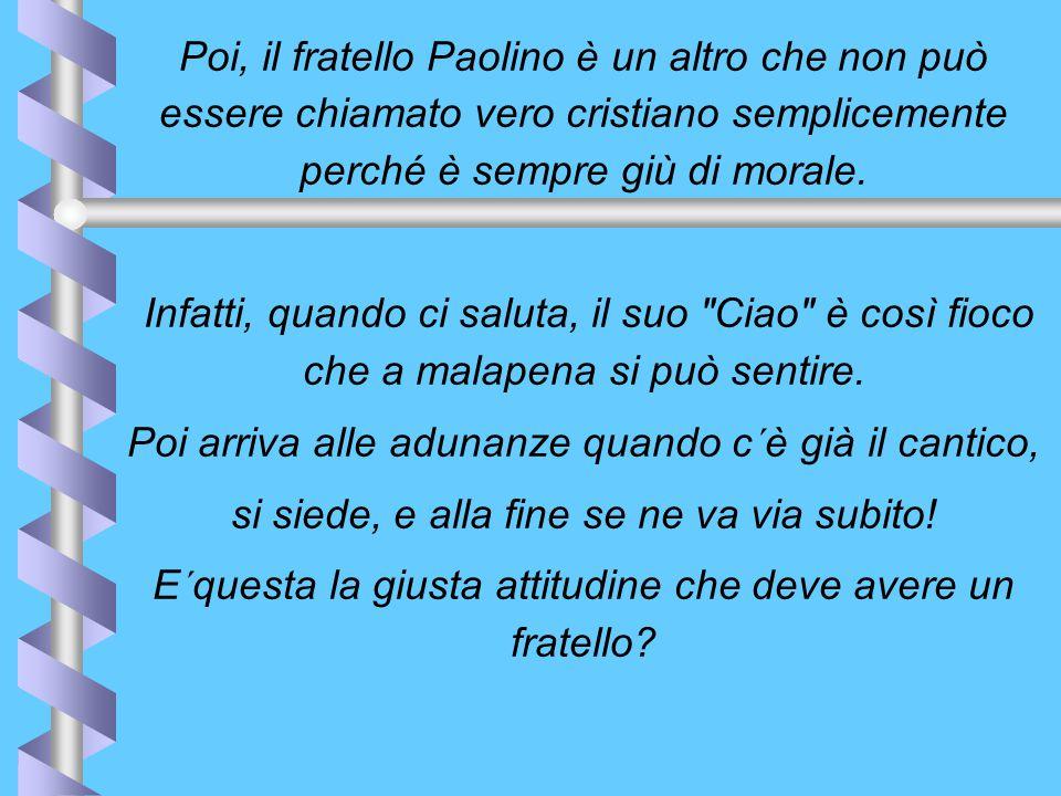 Poi, il fratello Paolino è un altro che non può essere chiamato vero cristiano semplicemente perché è sempre giù di morale.