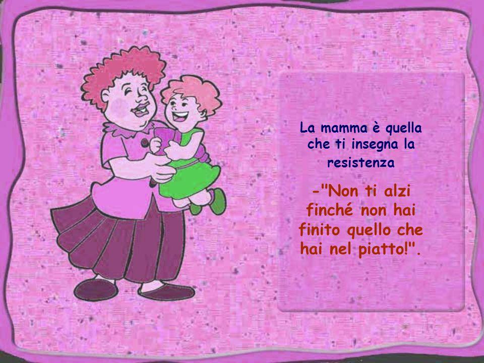La mamma è quella che ti insegna la resistenza - Non ti alzi finché non hai finito quello che hai nel piatto! .