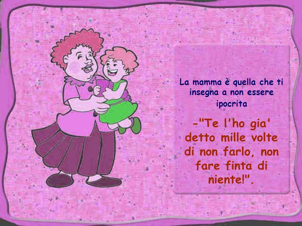 La mamma è quella che ti insegna a non essere ipocrita - Te l ho gia detto mille volte di non farlo, non fare finta di niente! .