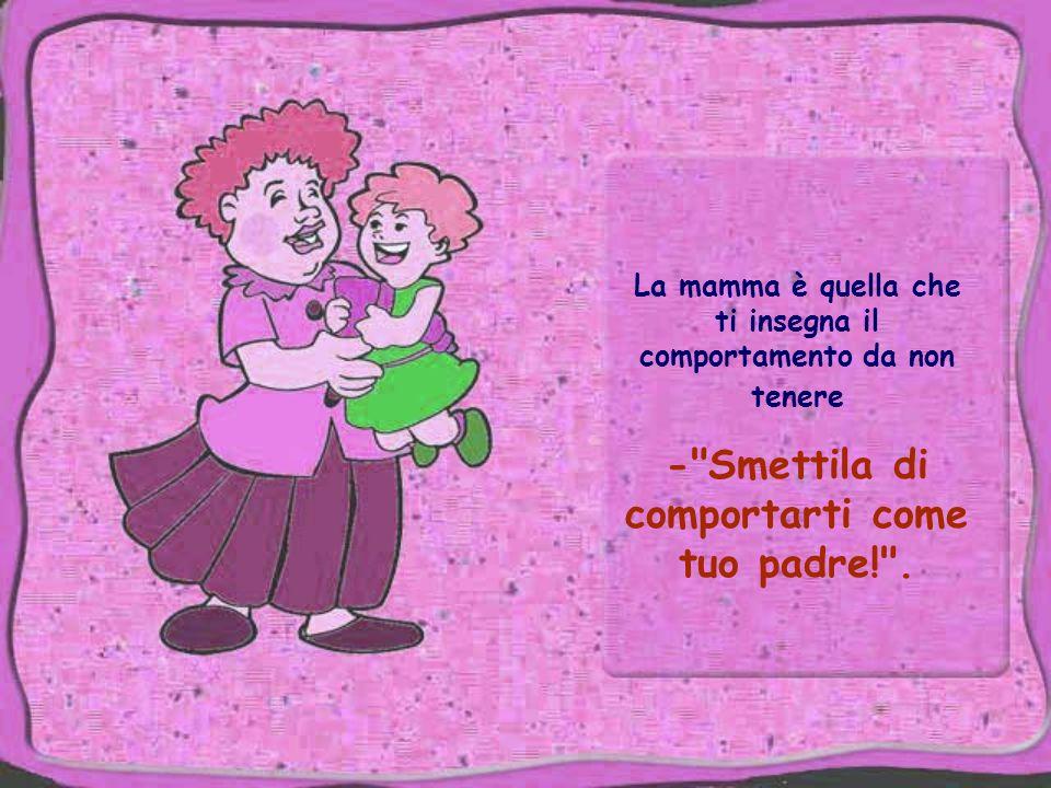 La mamma è quella che ti insegna il comportamento da non tenere - Smettila di comportarti come tuo padre! .