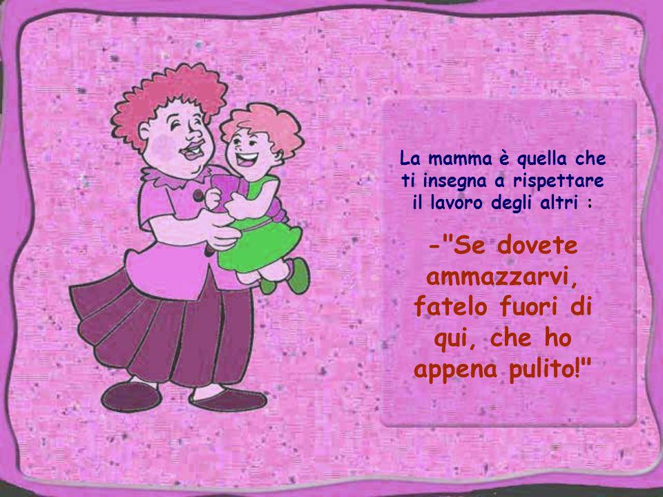 La mamma è quella che ti insegna a rispettare il lavoro degli altri : - Se dovete ammazzarvi, fatelo fuori di qui, che ho appena pulito!