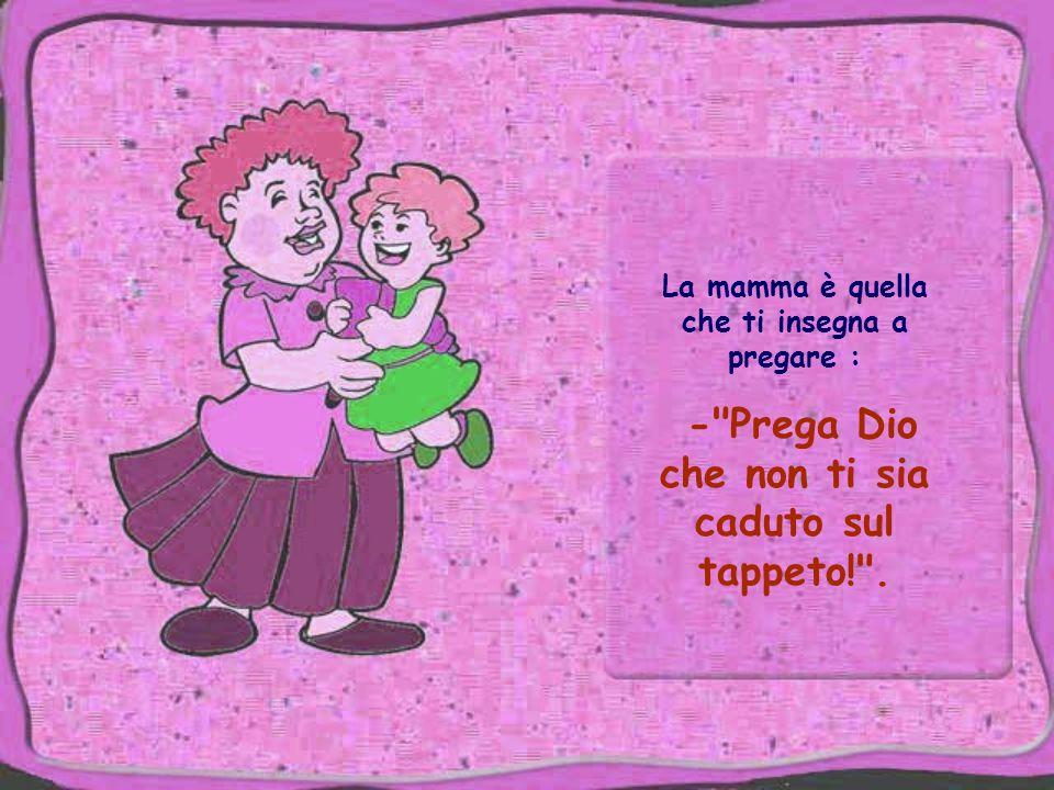 La mamma è quella che ti insegna a pregare : - Prega Dio che non ti sia caduto sul tappeto! .