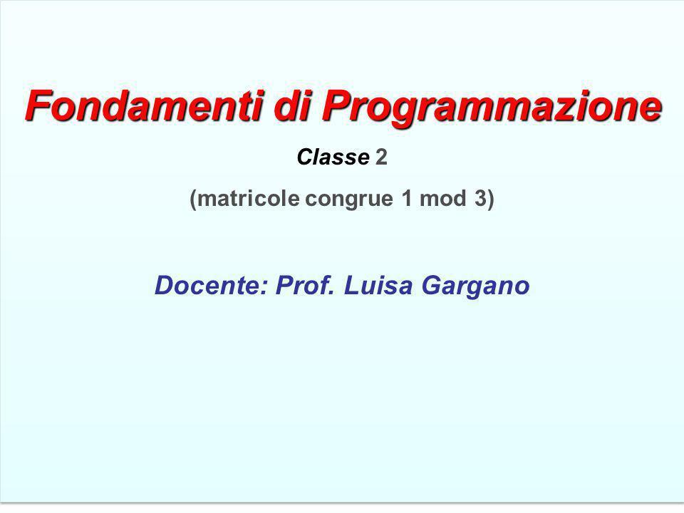 Fondamentidi Programmazione Fondamenti di Programmazione Classe 2 (matricole congrue 1 mod 3) Docente: Prof. Luisa Gargano Fondamentidi Programmazione