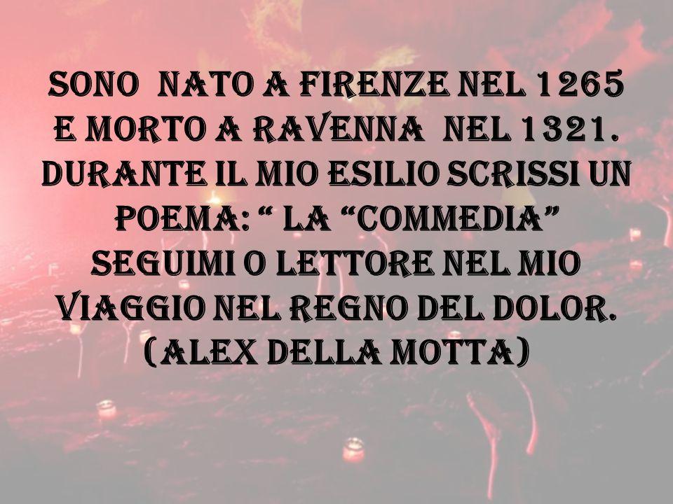 """SONO NATO A Firenze nel 1265 e morto a ravenna nel 1321. durante il mio esilio scrissi un poema: """" la """"commedia"""" seguimi o lettore nel mio viaggio nel"""