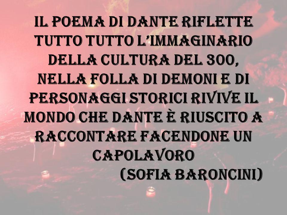 Il poema di Dante riflette tutto tutto l'immaginario della cultura del 300, nella folla di demoni e di personaggi storici rivive il mondo che dante è