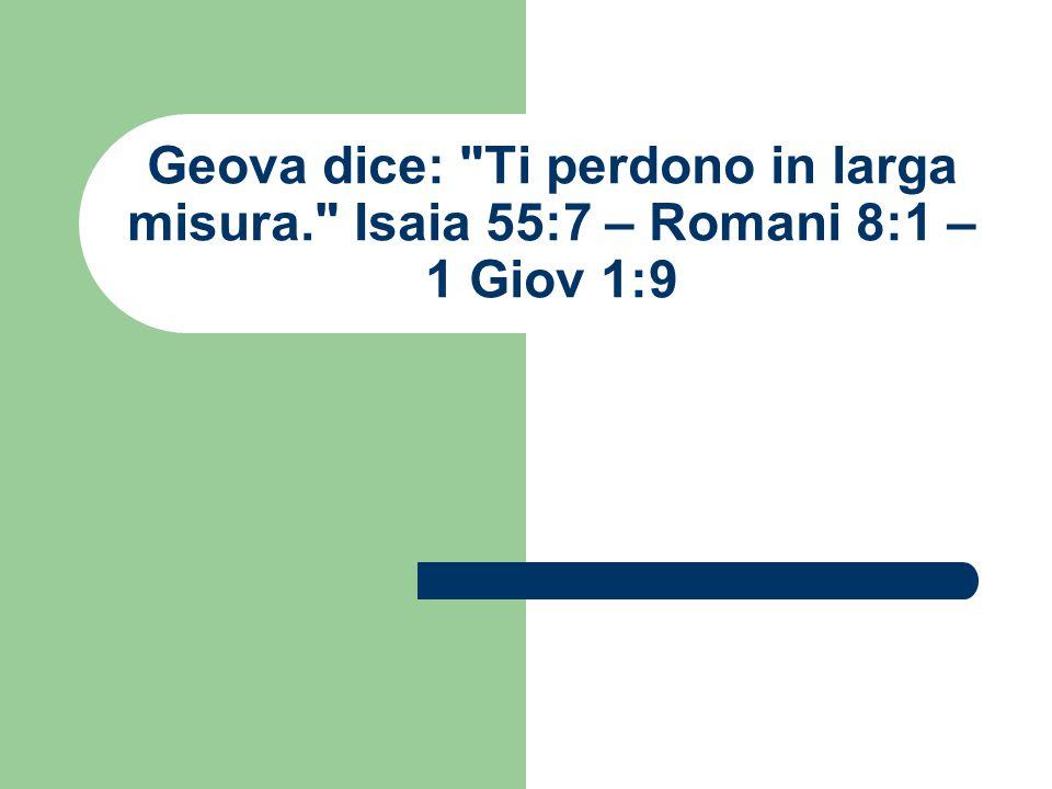 Geova dice: Ti perdono in larga misura. Isaia 55:7 – Romani 8:1 – 1 Giov 1:9