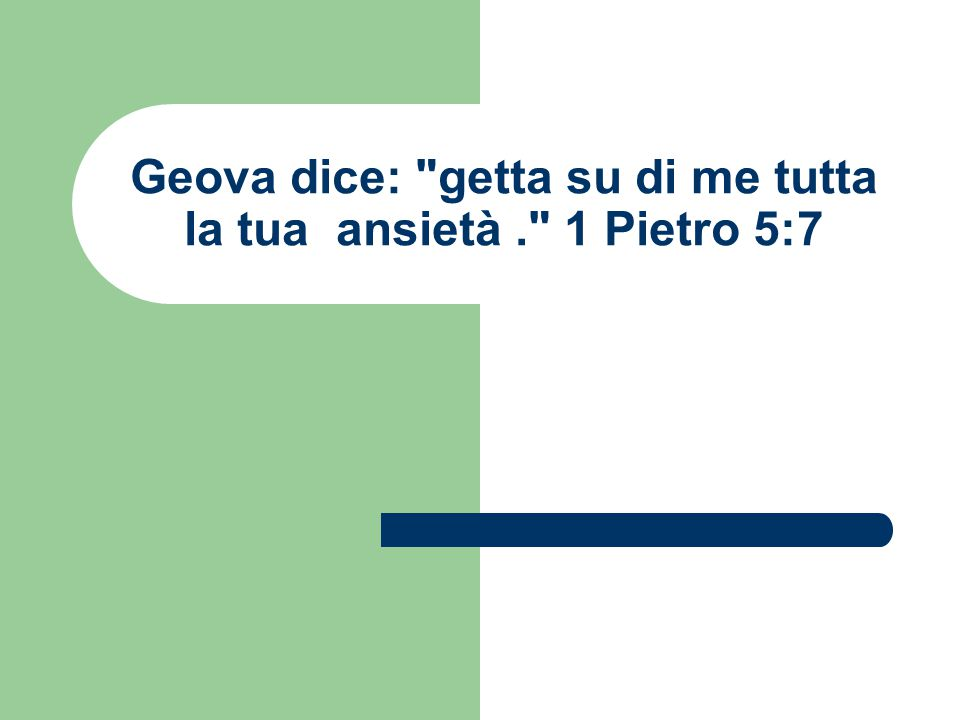 Geova dice: getta su di me tutta la tua ansietà. 1 Pietro 5:7