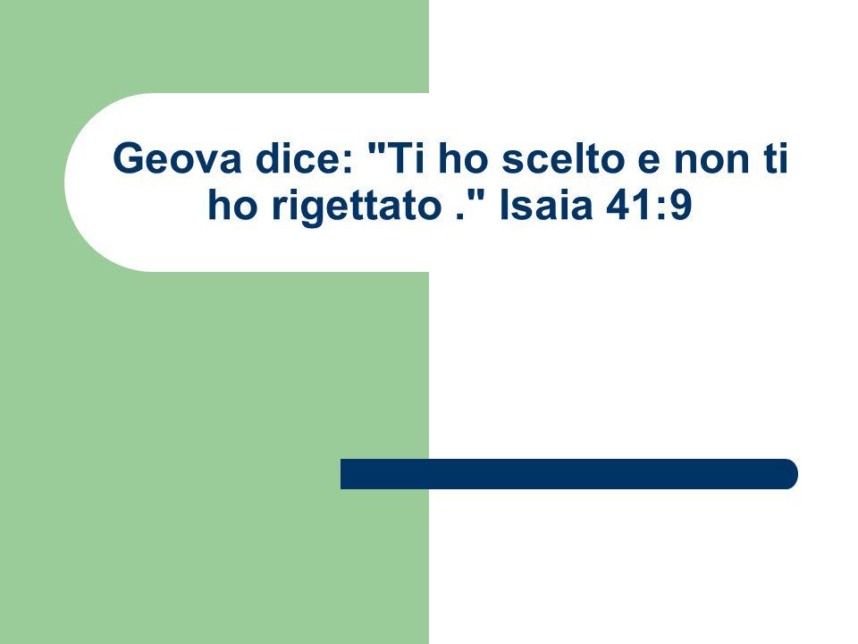 Geova dice: Ti ho scelto e non ti ho rigettato. Isaia 41:9
