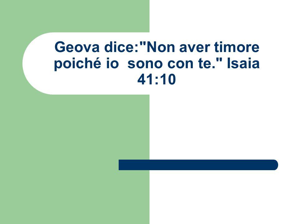 Geova dice: Non aver timore poiché io sono con te. Isaia 41:10