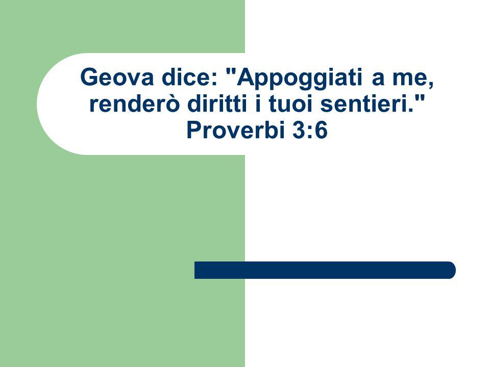 Geova dice: Appoggiati a me, renderò diritti i tuoi sentieri. Proverbi 3:6