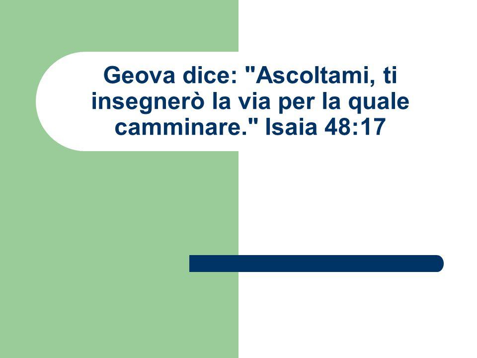 Geova dice: Ascoltami, ti insegnerò la via per la quale camminare. Isaia 48:17