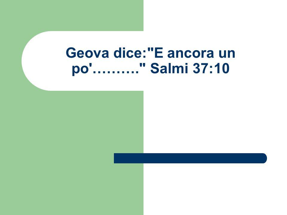 Geova dice: E ancora un po ………. Salmi 37:10