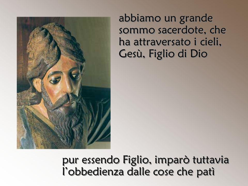 abbiamo un grande sommo sacerdote, che ha attraversato i cieli, Gesù, Figlio di Dio pur essendo Figlio, imparò tuttavia l'obbedienza dalle cose che pa