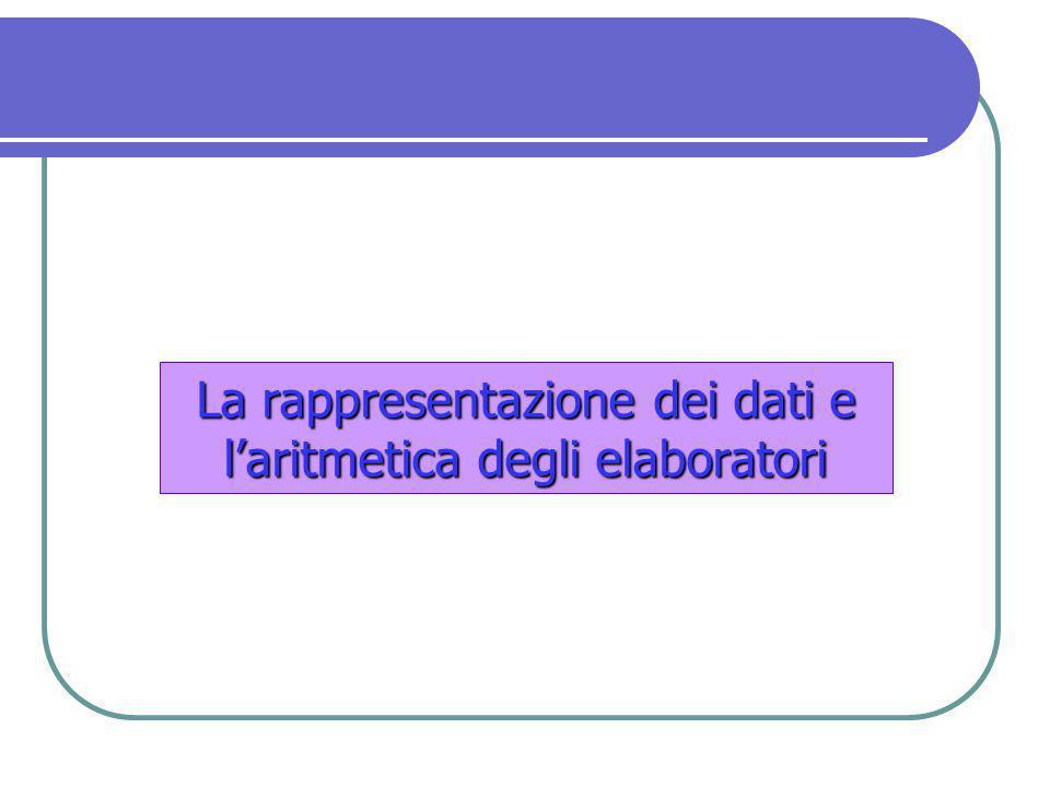 La rappresentazione dei datie l'aritmetica degli elaboratori La rappresentazione dei dati e l'aritmetica degli elaboratori