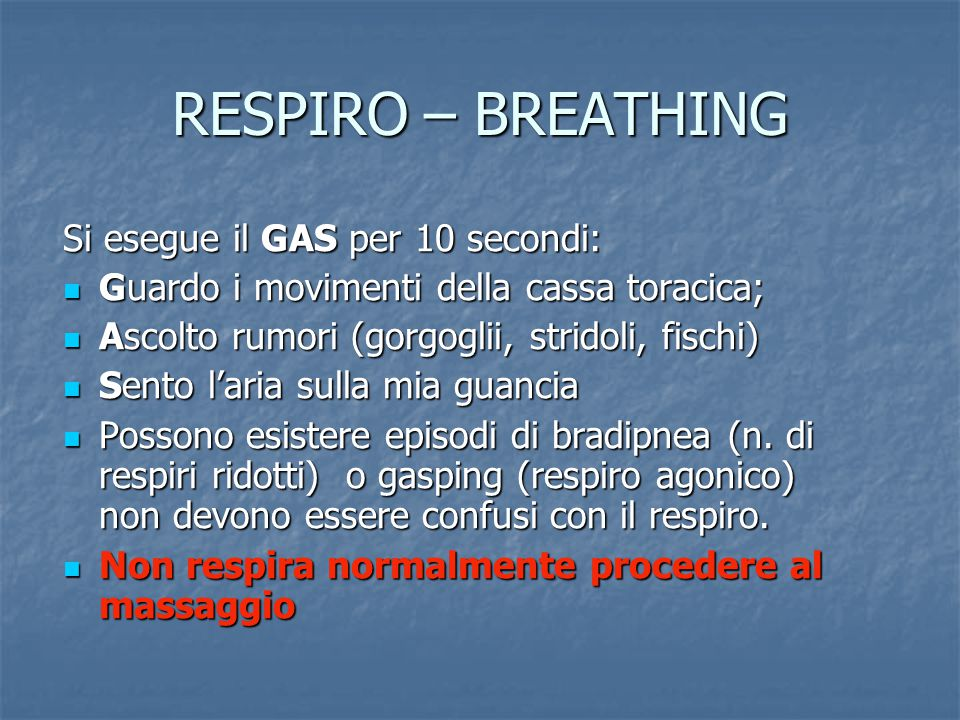 RESPIRO – BREATHING Si esegue il GAS per 10 secondi: Guardo i movimenti della cassa toracica; Guardo i movimenti della cassa toracica; Ascolto rumori (gorgoglii, stridoli, fischi) Ascolto rumori (gorgoglii, stridoli, fischi) Sento l'aria sulla mia guancia Sento l'aria sulla mia guancia Possono esistere episodi di bradipnea (n.